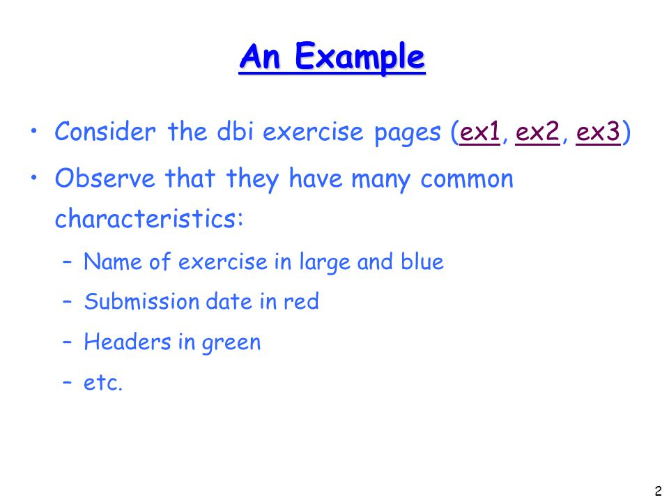 2 An Example Consider the dbi exercise pages (ex1, ex2, ex3)ex1ex2ex3 Observe that they have many common characteristics: –Name of exercise in large and blue –Submission date in red –Headers in green –etc.