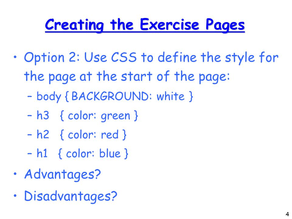 4 Creating the Exercise Pages Option 2: Use CSS to define the style for the page at the start of the page: –body {BACKGROUND: white } –h3 { color: green } –h2 { color: red } –h1 { color: blue } Advantages.