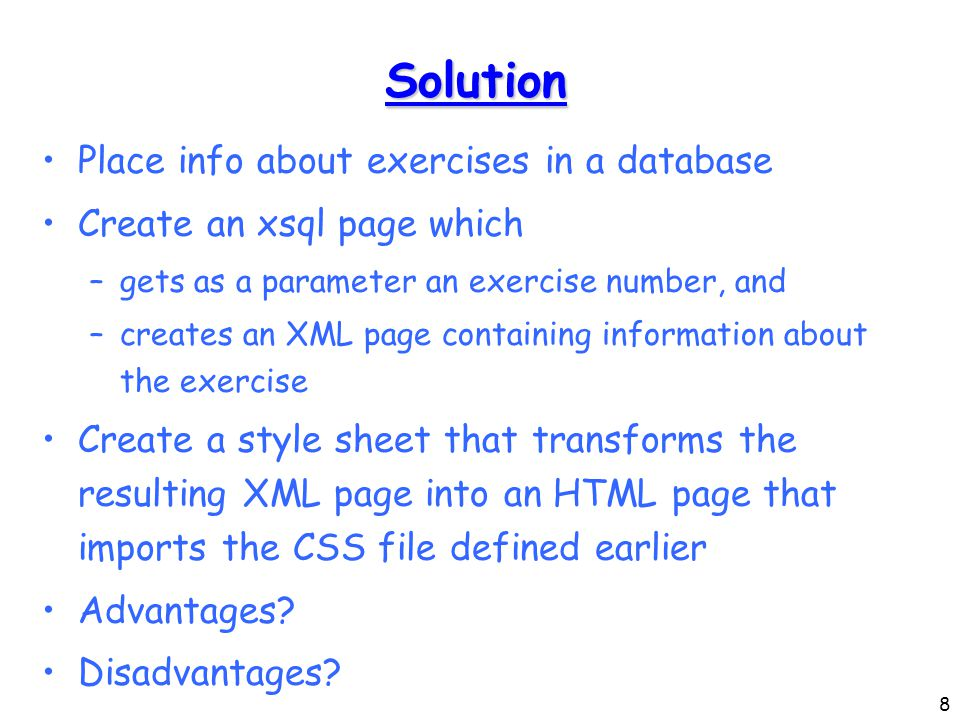 8 Solution Place info about exercises in a database Create an xsql page which –gets as a parameter an exercise number, and –creates an XML page containing information about the exercise Create a style sheet that transforms the resulting XML page into an HTML page that imports the CSS file defined earlier Advantages.