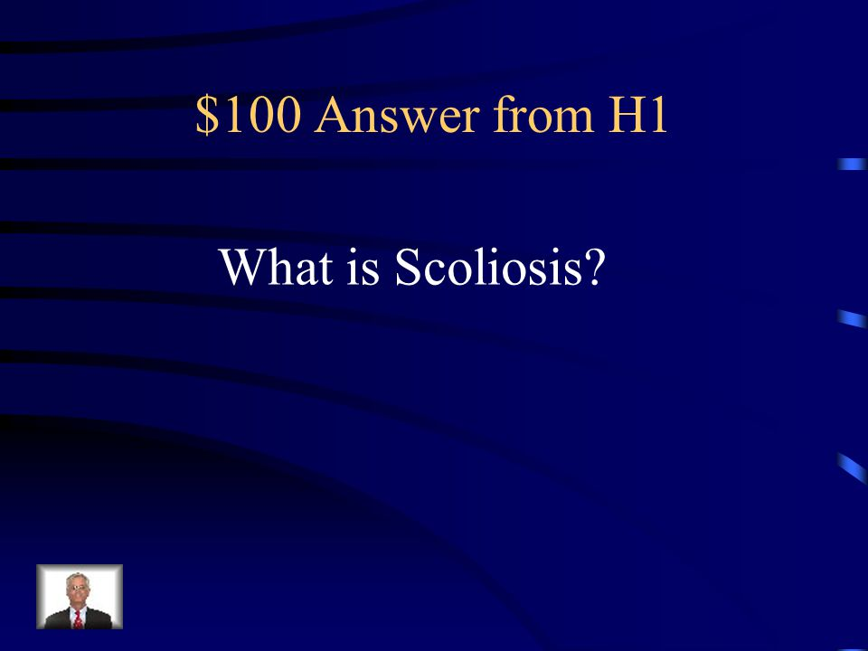 $100 Question from H1 A condition that causes the spine to curve sideways and requires medical attention.
