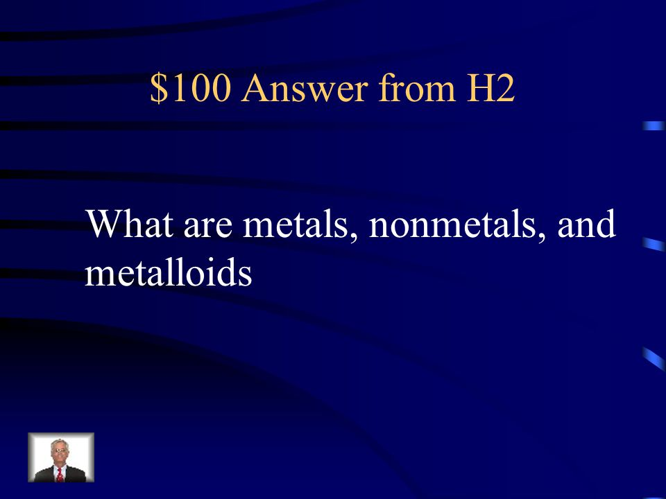 $100 Question from H2 What three categories are all elements grouped