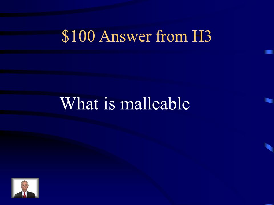 $100 Question from H3 Most metals are __________, Which means that they can be flattened with a hammer without shattering