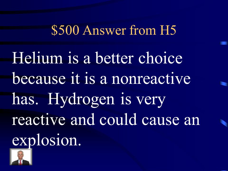 $500 Question from H5 Which gas would be better to use to fill a blimp, Helium or Hydrogen? Why?