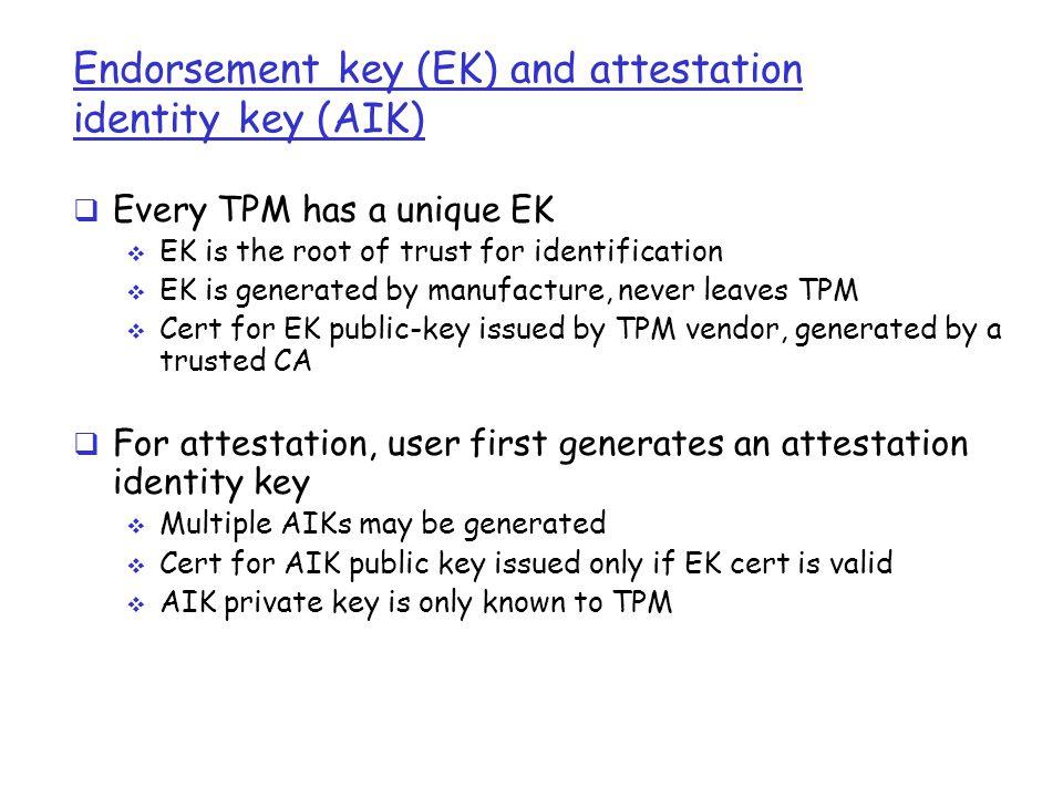 Endorsement key (EK) and attestation identity key (AIK)  Every TPM has a unique EK  EK is the root of trust for identification  EK is generated by