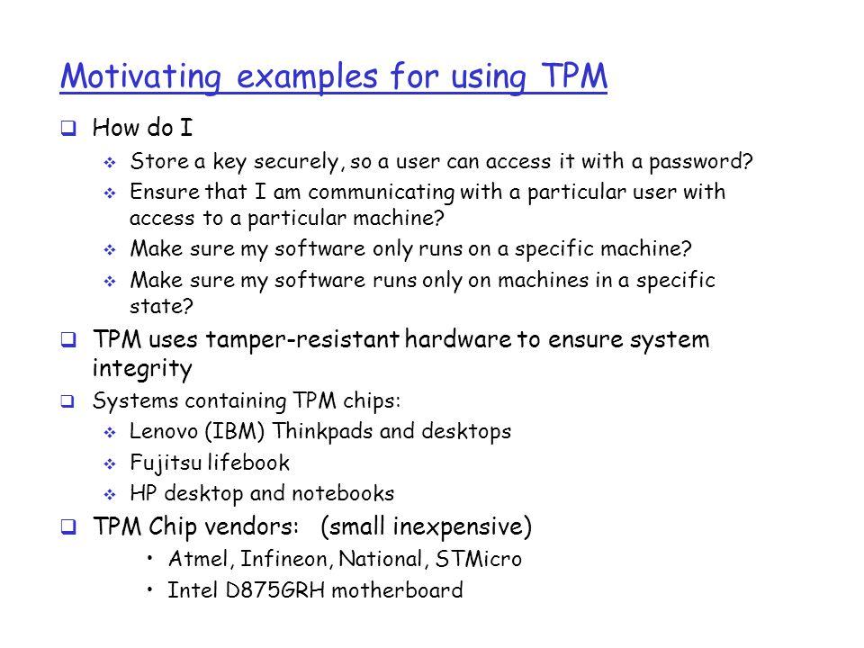 Attestation: how it works Remote Server PC TPM OS App Generate pub/priv key pair TPM_Quote(AIK, PcrList, chal, pub-key) Obtain cert Attestation Request (20-byte challenge) (SSL) Key Exchange using Cert Validate : 1.Cert issuer, 2.PCR vals in cert Communicate with app using SSL tunnel