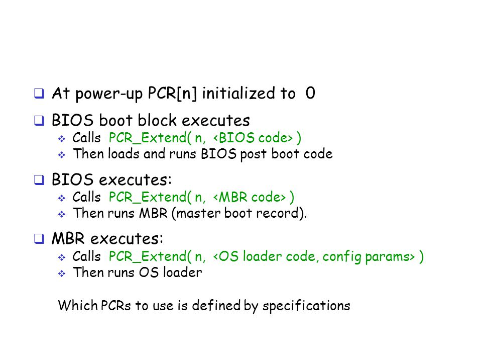  At power-up PCR[n] initialized to 0  BIOS boot block executes  Calls PCR_Extend( n, )  Then loads and runs BIOS post boot code  BIOS executes: 