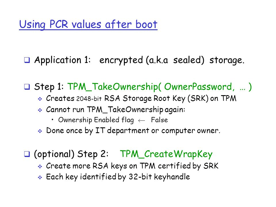 Using PCR values after boot  Application 1: encrypted (a.k.a sealed) storage.  Step 1: TPM_TakeOwnership( OwnerPassword, … )  Creates 2048-bit RSA