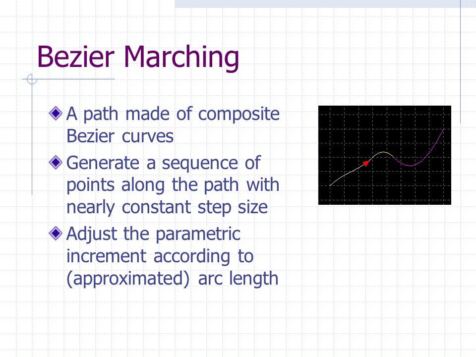Bezier Marching A path made of composite Bezier curves Generate a sequence of points along the path with nearly constant step size Adjust the parametric increment according to (approximated) arc length