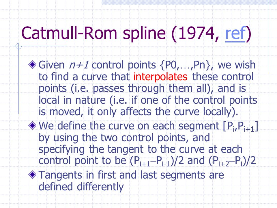 Catmull-Rom spline (1974, ref)ref Given n+1 control points {P0, …,Pn}, we wish to find a curve that interpolates these control points (i.e.