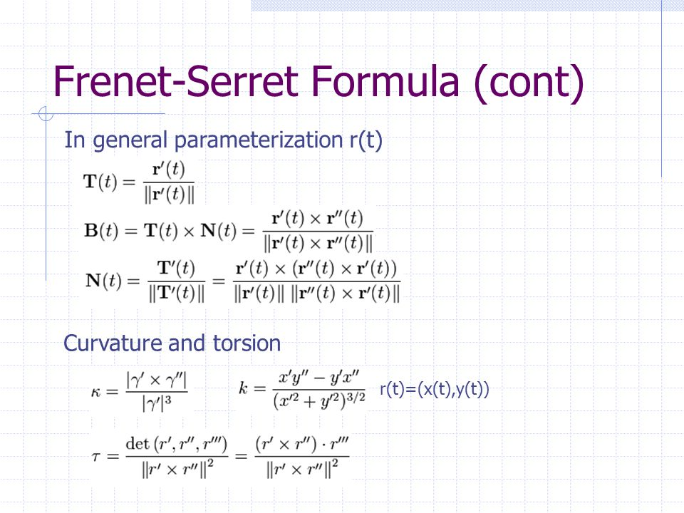 Frenet-Serret Formula (cont) In general parameterization r(t) Curvature and torsion r(t)=(x(t),y(t))