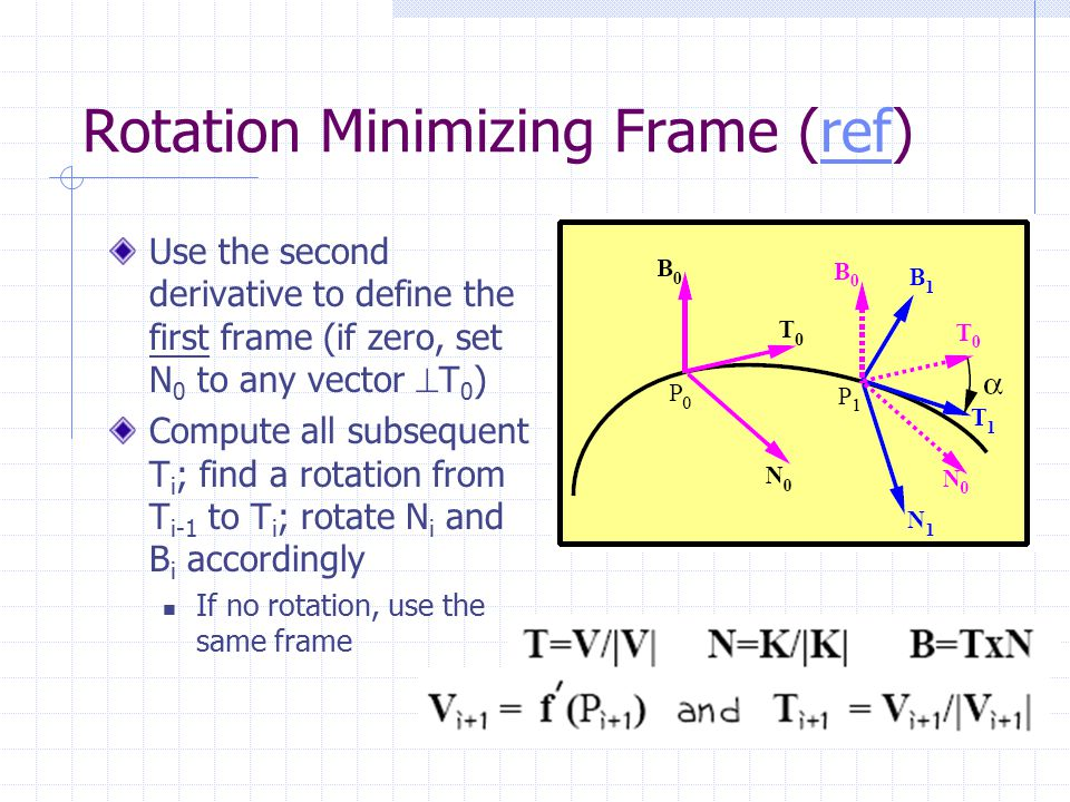Rotation Minimizing Frame (ref)ref Use the second derivative to define the first frame (if zero, set N 0 to any vector  T 0 ) Compute all subsequent T i ; find a rotation from T i-1 to T i ; rotate N i and B i accordingly If no rotation, use the same frame