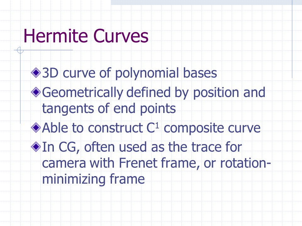 Hermite Curves 3D curve of polynomial bases Geometrically defined by position and tangents of end points Able to construct C 1 composite curve In CG, often used as the trace for camera with Frenet frame, or rotation- minimizing frame