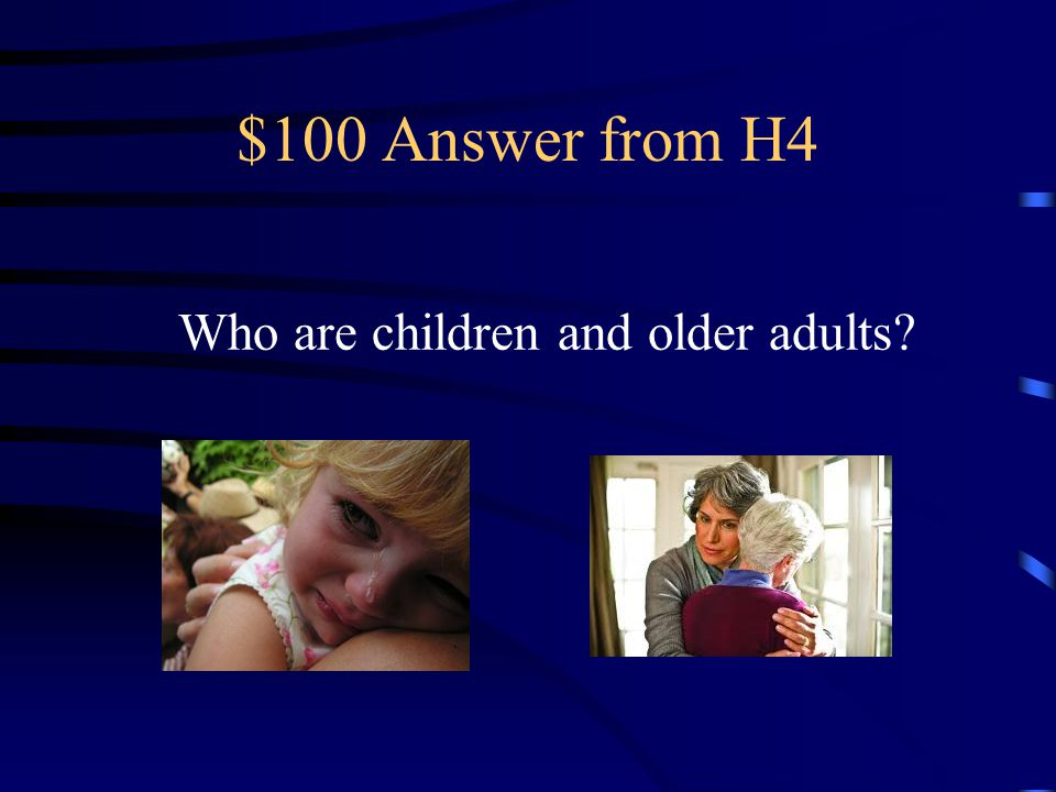 $100 Question from H4 In coping with disaster, These are most susceptible to emotional impact.