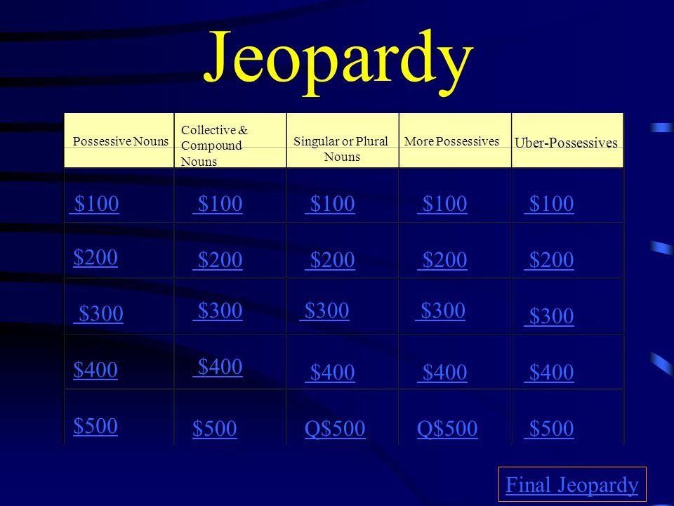 Jeopardy Possessive Nouns Collective & Compound Nouns Singular or Plural Nouns More Possessives Uber-Possessives $100 $200 $300 $400 $500 $100 $200 $300 $400 $500Q$500 $500 Final Jeopardy
