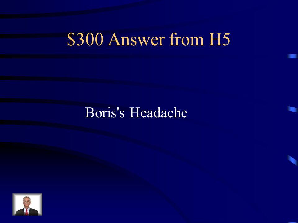 $300 Question from H5 Boris has a headache