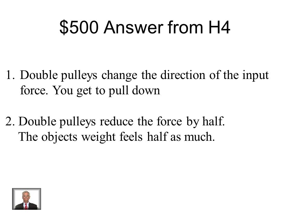 $500 Question from H4 Double pulleys change 2 things. Name them.