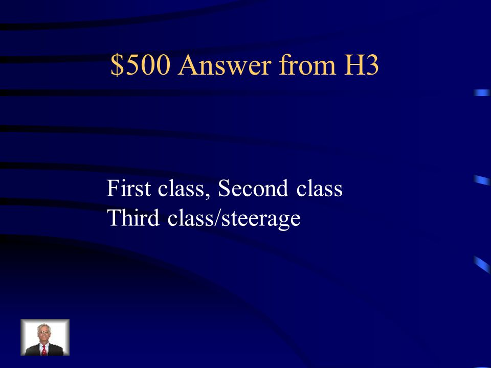 $500 Question from H3 Name the three classes of Passengers on the Titanic.