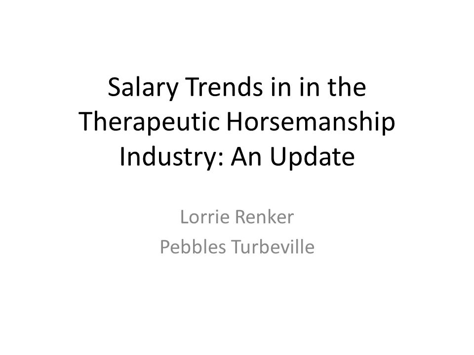 Salary Trends in in the Therapeutic Horsemanship Industry: An Update Lorrie Renker Pebbles Turbeville