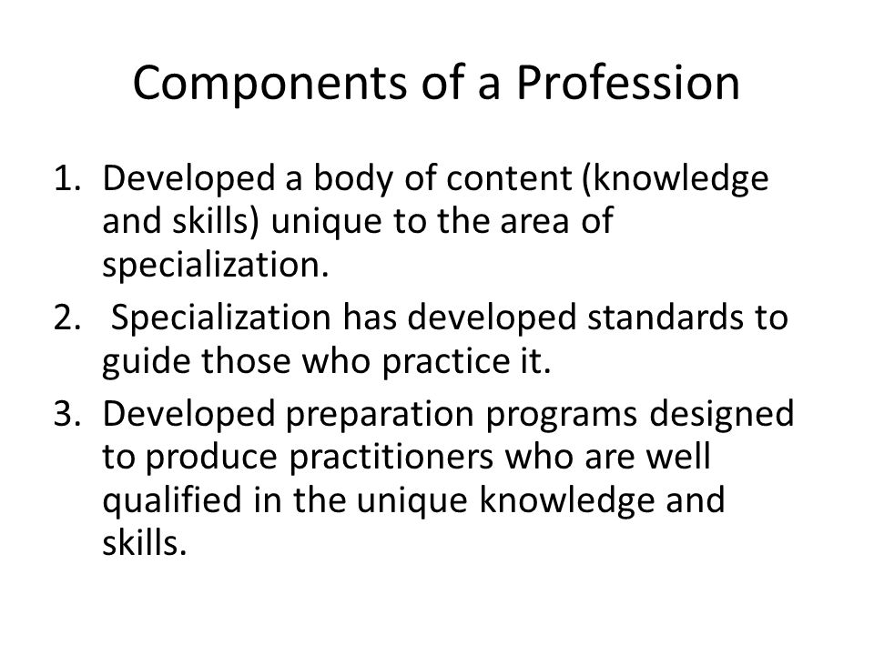 Components of a Profession 1.Developed a body of content (knowledge and skills) unique to the area of specialization.