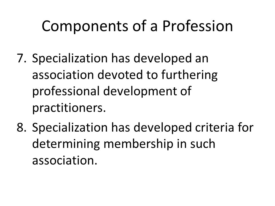 Components of a Profession 7.Specialization has developed an association devoted to furthering professional development of practitioners.