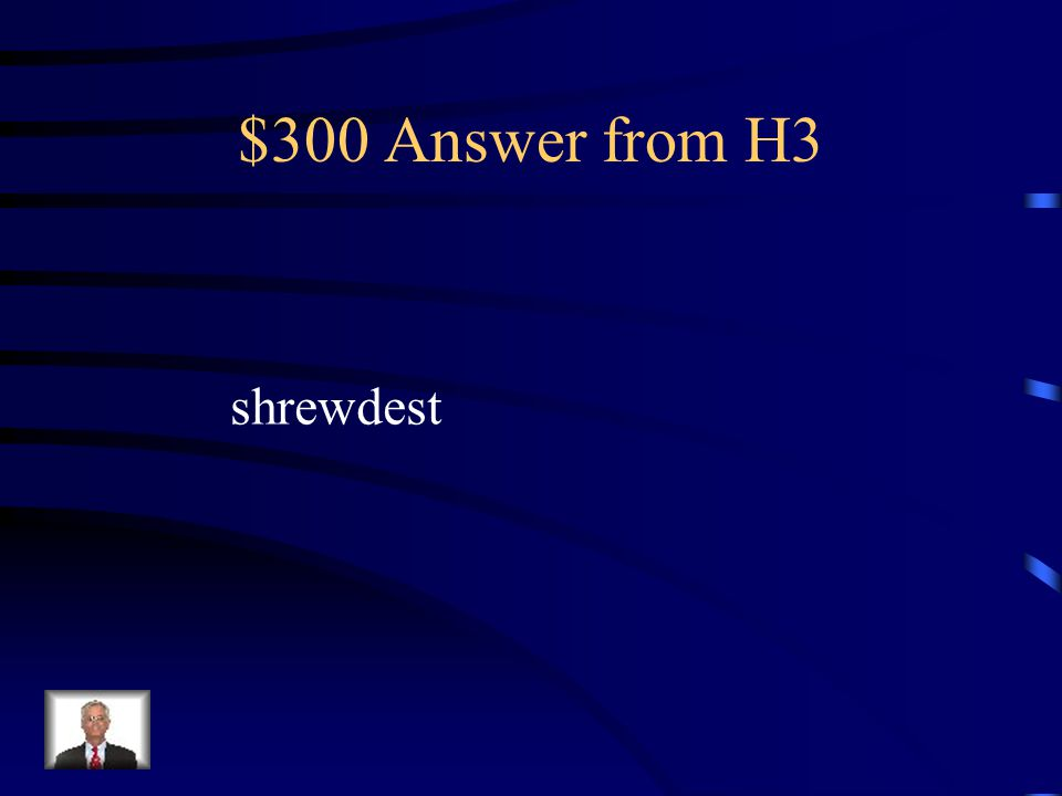 $300 Question from H3 What word best describes grandpa loftiest, gorging, grimaced, shrewdest