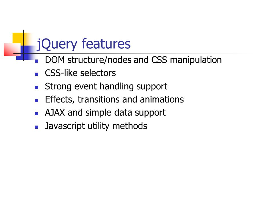 jQuery features DOM structure/nodes and CSS manipulation CSS-like selectors Strong event handling support Effects, transitions and animations AJAX and
