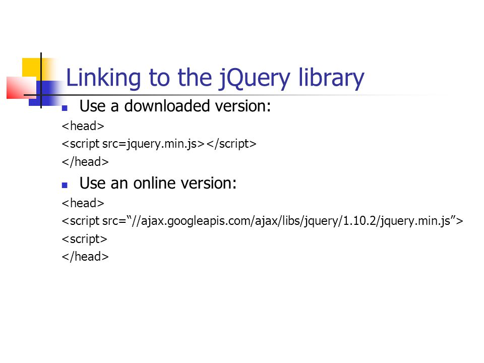 Linking to the jQuery library Use a downloaded version: Use an online version: