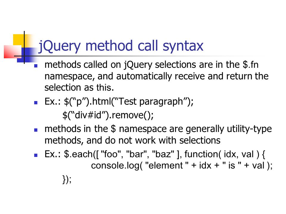 jQuery method call syntax methods called on jQuery selections are in the $.fn namespace, and automatically receive and return the selection as this. E