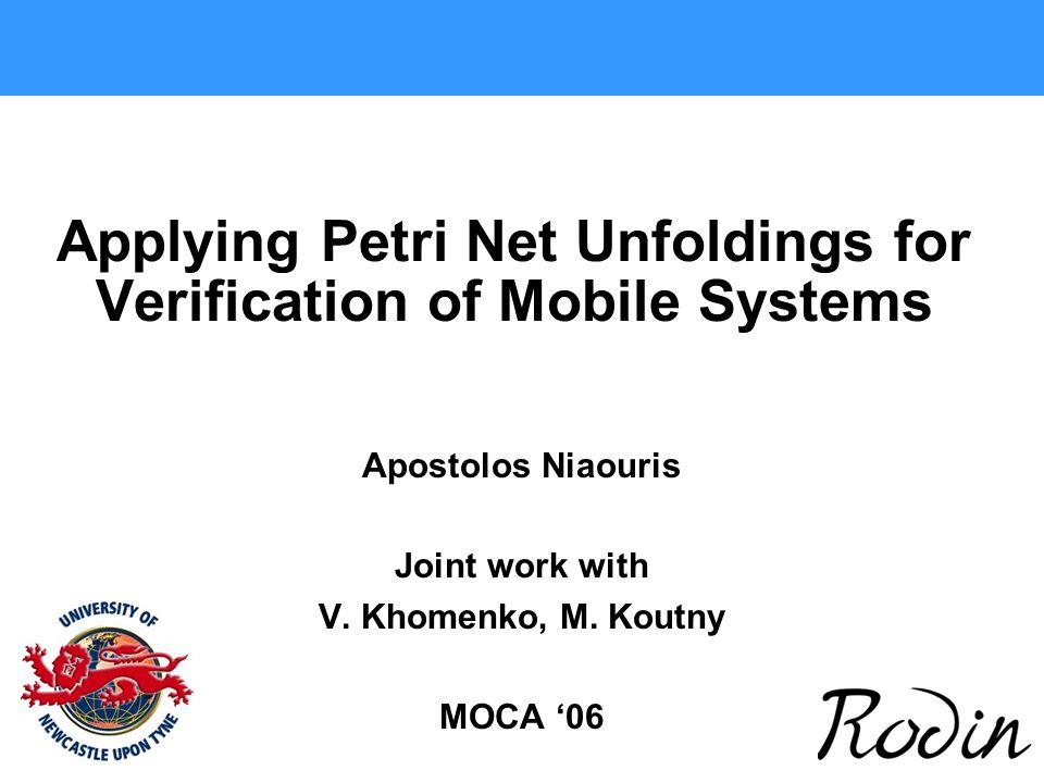 Applying Petri Net Unfoldings for Verification of Mobile Systems Apostolos Niaouris Joint work with V. Khomenko, M. Koutny MOCA '06