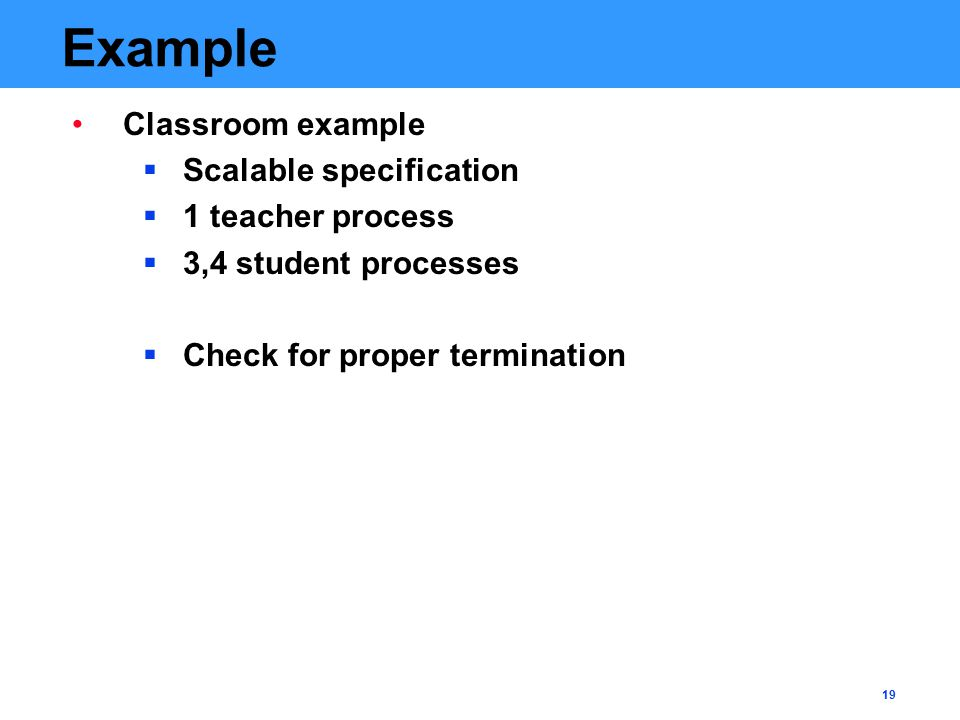 19 Example Classroom example  Scalable specification  1 teacher process  3,4 student processes  Check for proper termination
