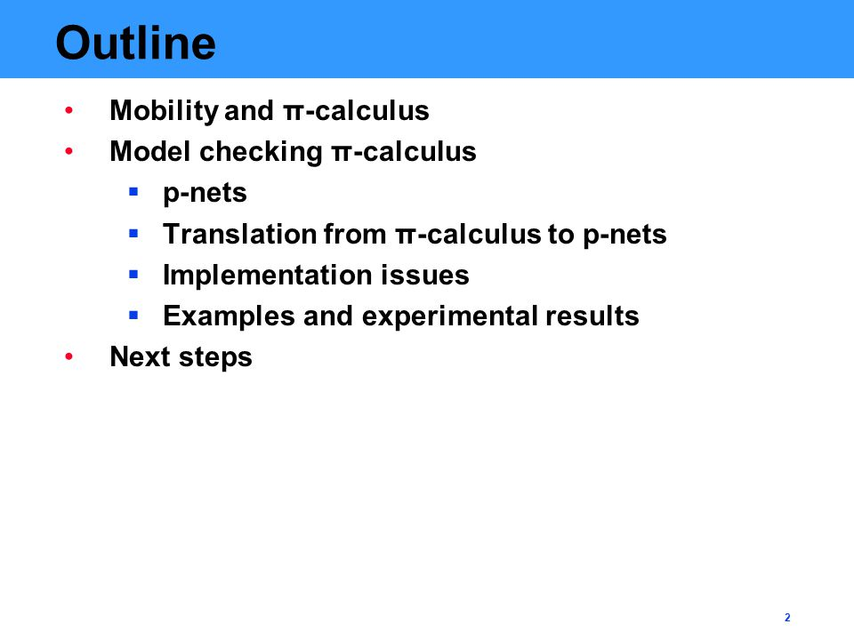 2 Outline Mobility and π-calculus Model checking π-calculus  p-nets  Translation from π-calculus to p-nets  Implementation issues  Examples and experimental results Next steps