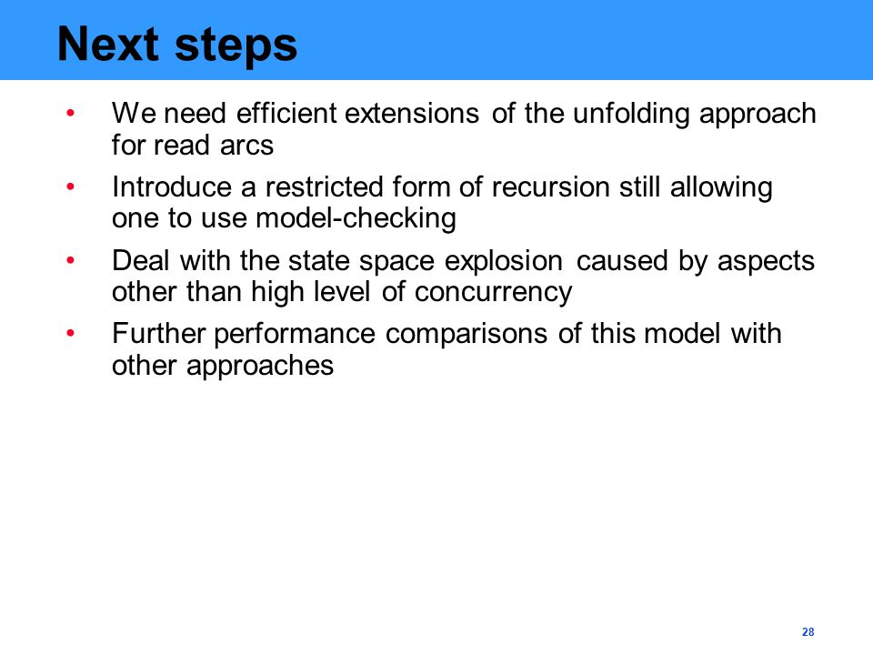 28 Next steps We need efficient extensions of the unfolding approach for read arcs Introduce a restricted form of recursion still allowing one to use model-checking Deal with the state space explosion caused by aspects other than high level of concurrency Further performance comparisons of this model with other approaches