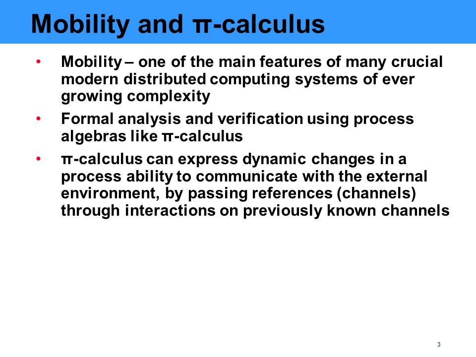 3 Mobility and π-calculus Mobility – one of the main features of many crucial modern distributed computing systems of ever growing complexity Formal a