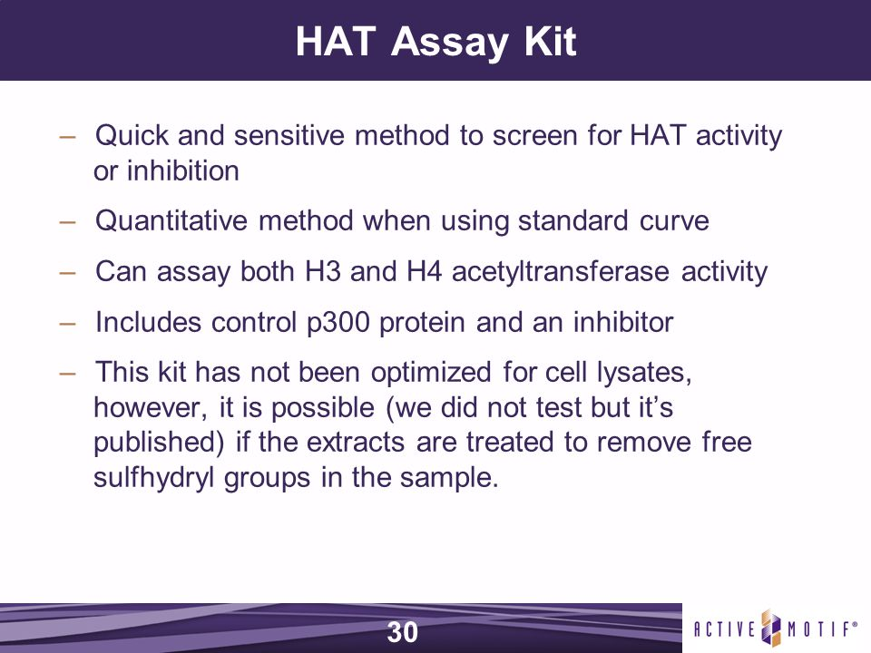 HAT Assay Kit –Quick and sensitive method to screen for HAT activity or inhibition –Quantitative method when using standard curve –Can assay both H3 and H4 acetyltransferase activity –Includes control p300 protein and an inhibitor –This kit has not been optimized for cell lysates, however, it is possible (we did not test but it's published) if the extracts are treated to remove free sulfhydryl groups in the sample.