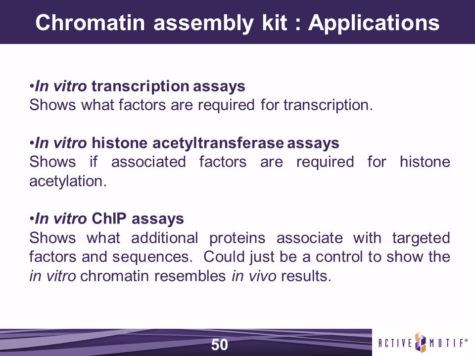 Chromatin assembly kit : Applications In vitro transcription assays Shows what factors are required for transcription.