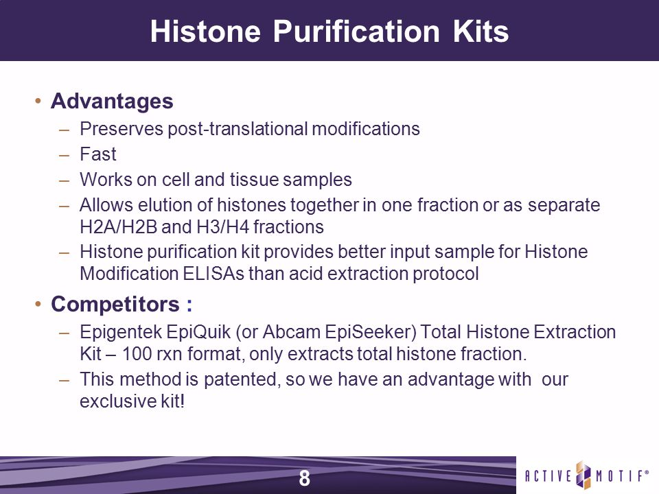 Histone Purification Kits Advantages –Preserves post-translational modifications –Fast –Works on cell and tissue samples –Allows elution of histones together in one fraction or as separate H2A/H2B and H3/H4 fractions –Histone purification kit provides better input sample for Histone Modification ELISAs than acid extraction protocol Competitors : –Epigentek EpiQuik (or Abcam EpiSeeker) Total Histone Extraction Kit – 100 rxn format, only extracts total histone fraction.