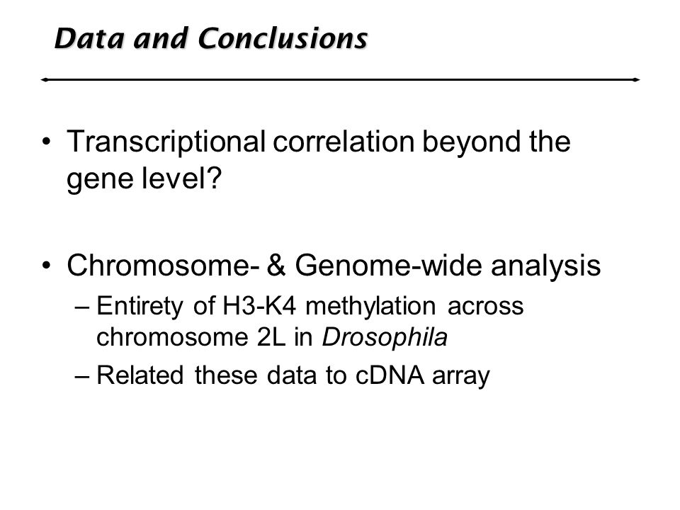 Data and Conclusions Transcriptional correlation beyond the gene level? Chromosome- & Genome-wide analysis –Entirety of H3-K4 methylation across chrom