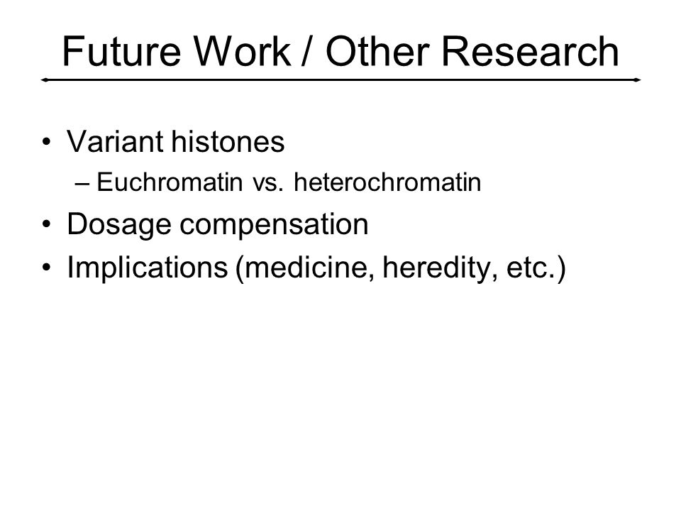 Future Work / Other Research Variant histones –Euchromatin vs. heterochromatin Dosage compensation Implications (medicine, heredity, etc.)