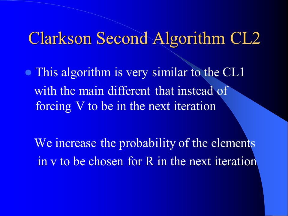 Clarkson Second Algorithm CL2 This algorithm is very similar to the CL1 with the main different that instead of forcing V to be in the next iteration We increase the probability of the elements in v to be chosen for R in the next iteration