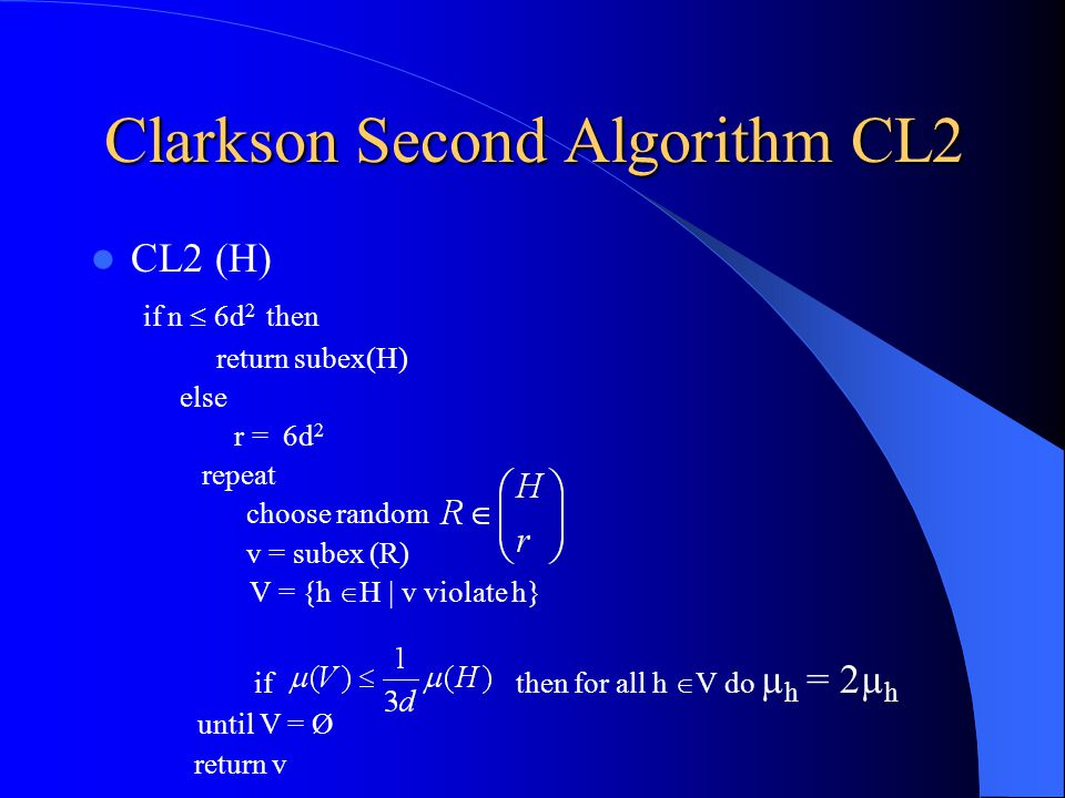 Clarkson Second Algorithm CL2 CL2 (H) if n  6d 2 then return subex(H) else r = 6d 2 repeat choose random v = subex (R) V = {h  H | v violate h} if then for all h  V do µ h = 2µ h until V = Ø return v