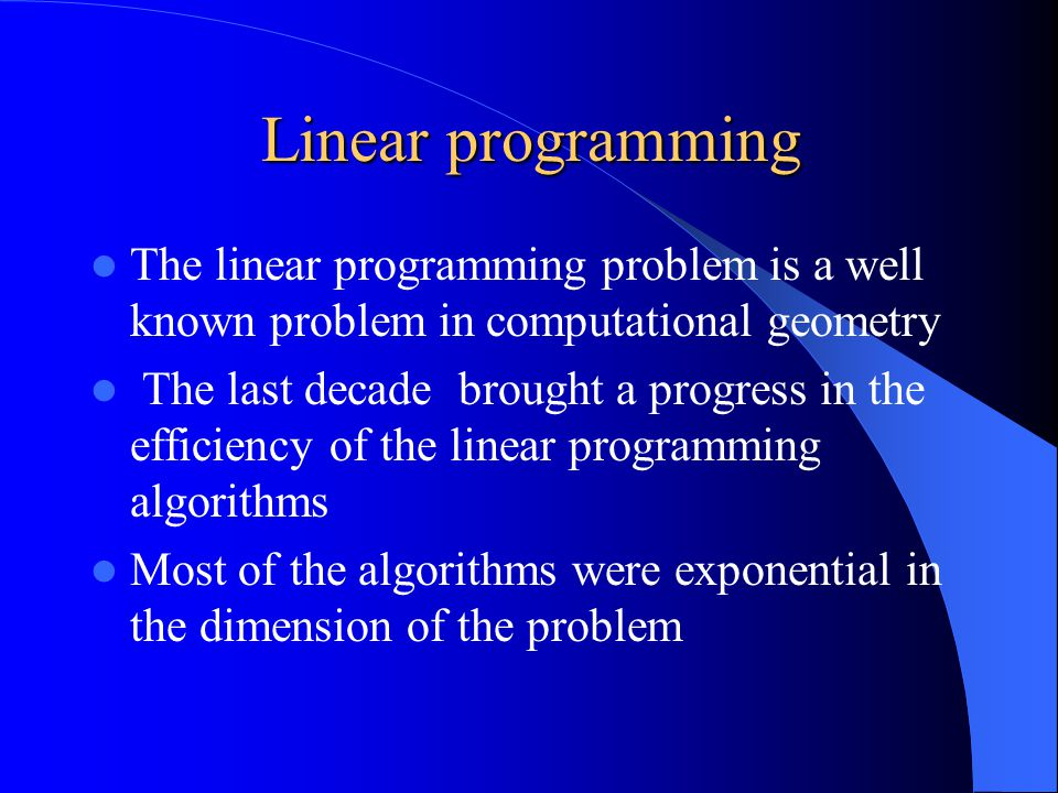 Linear programming The last progress is a randomized algorithm that solve linear programming problem with n inequalities and d variables (R d ) in expected time of: This algorithm that we will see is a combination of Matoušek and Kalai sub exponential bounds and Clarkson algorithms