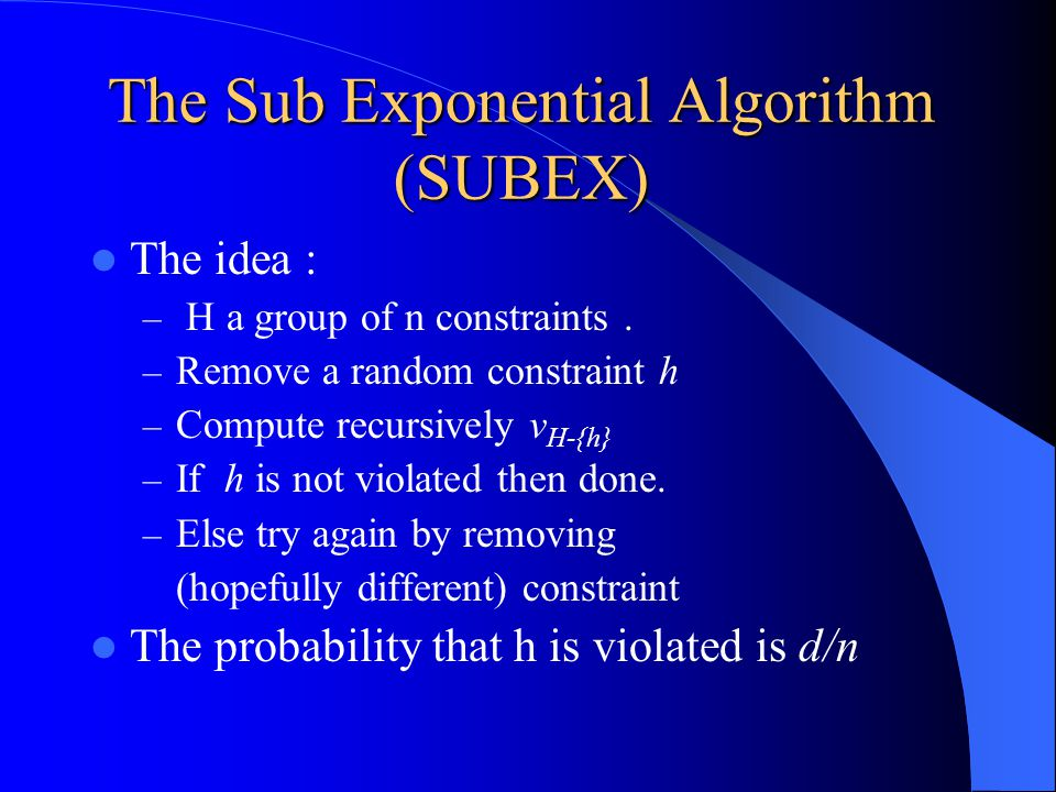 The Sub Exponential Algorithm (SUBEX) The idea : – H a group of n constraints.