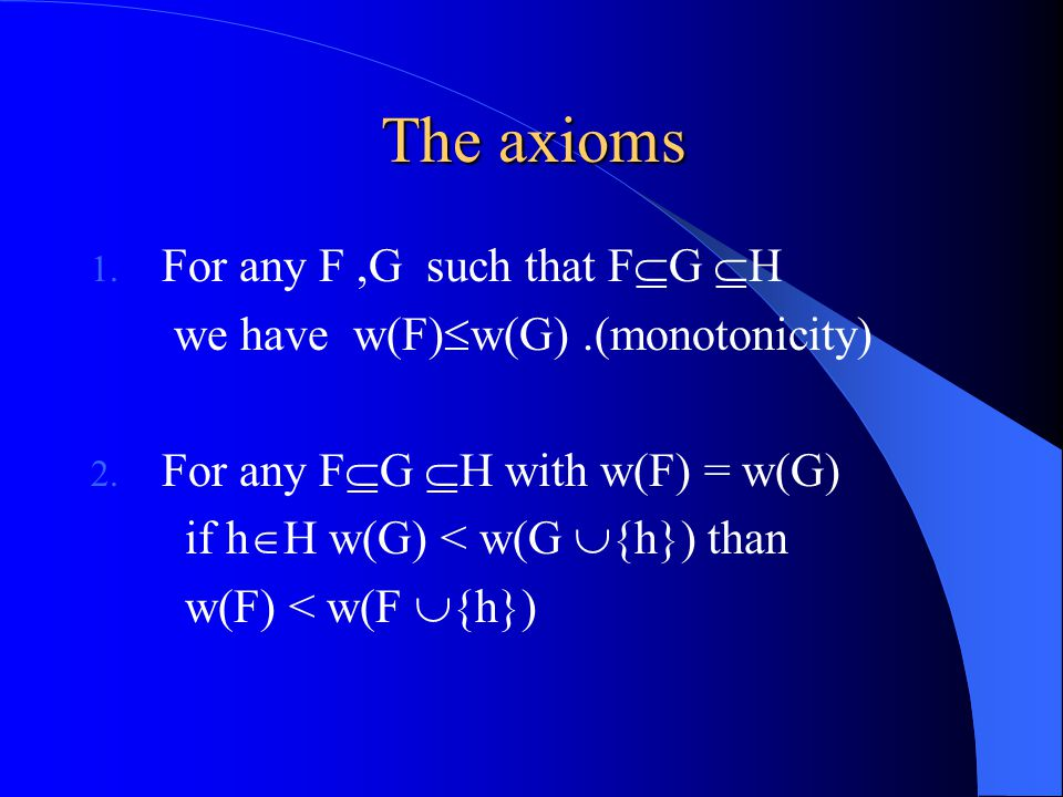 The axioms 1. For any F,G such that F  G  H we have w(F)  w(G).(monotonicity) 2.