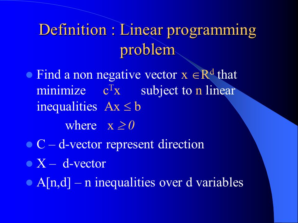 Definition : Linear programming problem Find a non negative vector x  R d that minimize c T x subject to n linear inequalities Ax  b where x  0 C – d-vector represent direction X – d-vector A[n,d] – n inequalities over d variables
