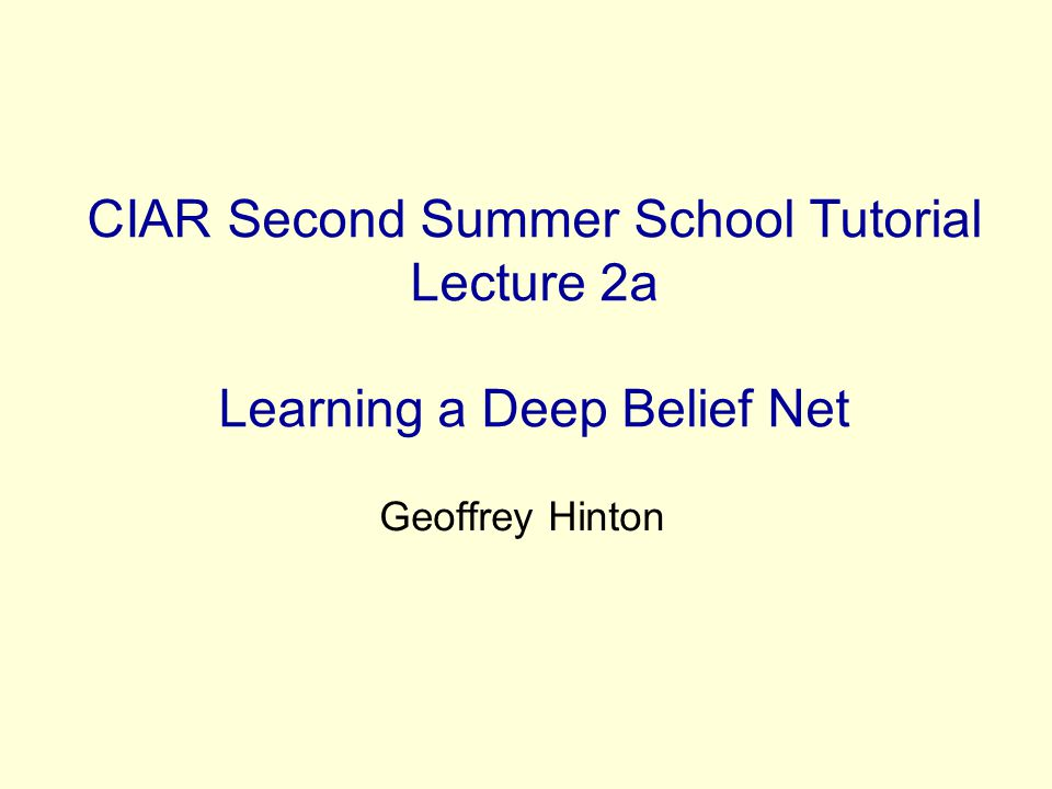 CIAR Second Summer School Tutorial Lecture 2a Learning a Deep Belief Net Geoffrey Hinton