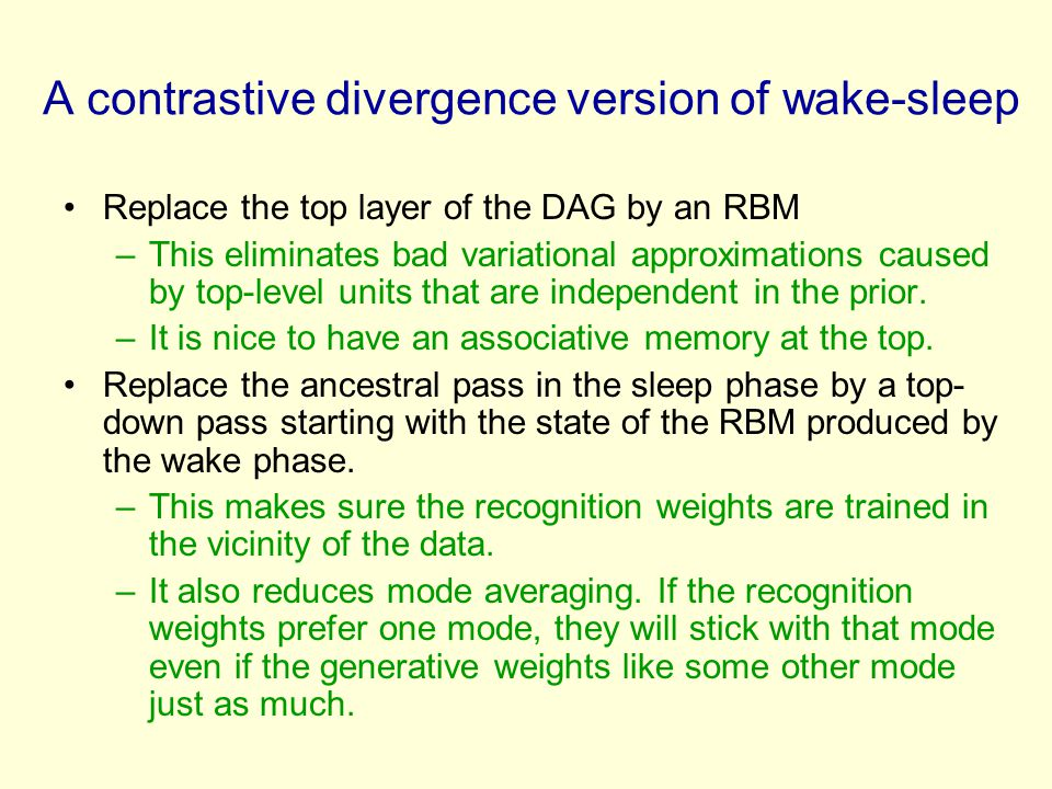 A contrastive divergence version of wake-sleep Replace the top layer of the DAG by an RBM –This eliminates bad variational approximations caused by top-level units that are independent in the prior.