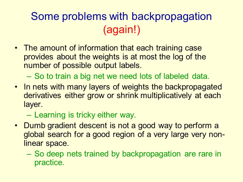 Some problems with backpropagation (again!) The amount of information that each training case provides about the weights is at most the log of the number of possible output labels.