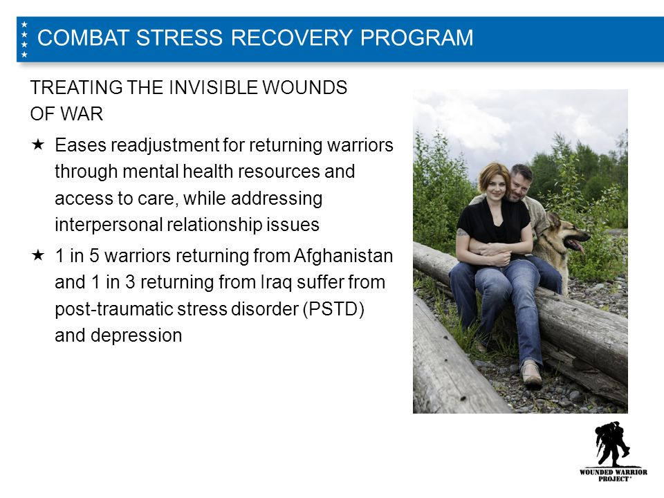 TREATING THE INVISIBLE WOUNDS OF WAR  Eases readjustment for returning warriors through mental health resources and access to care, while addressing interpersonal relationship issues  1 in 5 warriors returning from Afghanistan and 1 in 3 returning from Iraq suffer from post-traumatic stress disorder (PSTD) and depression COMBAT STRESS RECOVERY PROGRAM