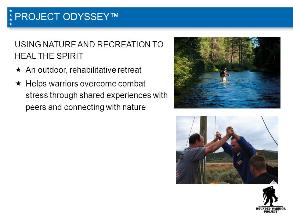 USING NATURE AND RECREATION TO HEAL THE SPIRIT  An outdoor, rehabilitative retreat  Helps warriors overcome combat stress through shared experiences with peers and connecting with nature PROJECT ODYSSEY™