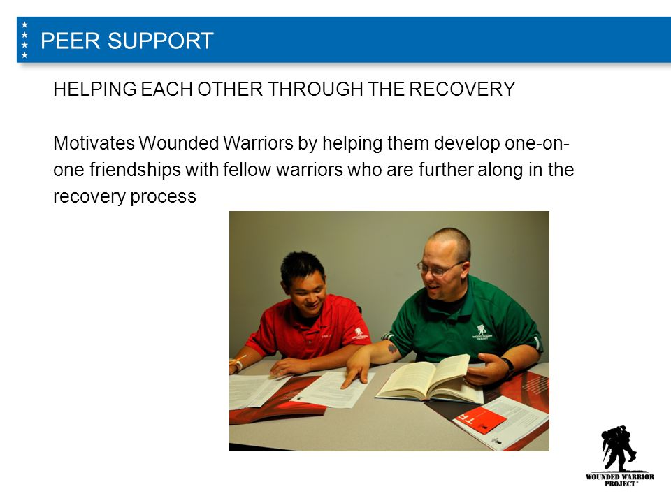 HELPING EACH OTHER THROUGH THE RECOVERY Motivates Wounded Warriors by helping them develop one-on- one friendships with fellow warriors who are further along in the recovery process PEER SUPPORT